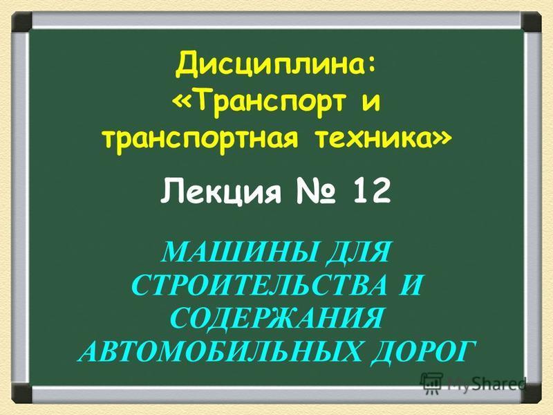 Лекция 12 МАШИНЫ ДЛЯ СТРОИТЕЛЬСТВА И СОДЕРЖАНИЯ АВТОМОБИЛЬНЫХ ДОРОГ Дисциплина: «Транспорт и транспортная техника»