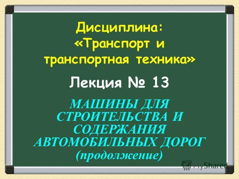 Лекция 13 МАШИНЫ ДЛЯ СТРОИТЕЛЬСТВА И СОДЕРЖАНИЯ АВТОМОБИЛЬНЫХ ДОРОГ (продолжение) Дисциплина: «Транспорт и транспортная техника»