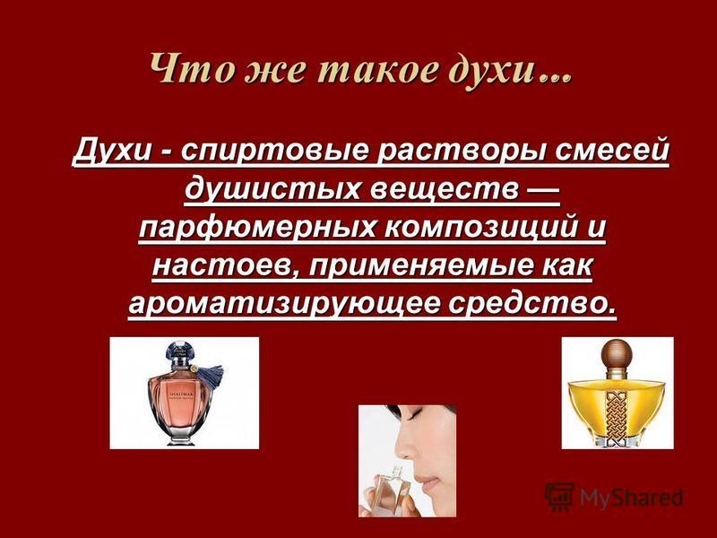 Что же такое духи … Духи - спиртовые растворы смесей душистых веществ парфюмерных композиций и настоев, применяемые как ароматизирующее средство.