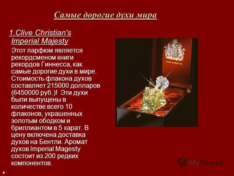 Самые дорогие духи мира 1. Clive Christian's Imperial Majesty Этот парфюм является рекордсменом книги рекордов Гиннесса, как самые дорогие духи в мире. Стоимость флакона духов составляет 215000 долларов (6450000 руб.)! Эти духи были выпущены в количе