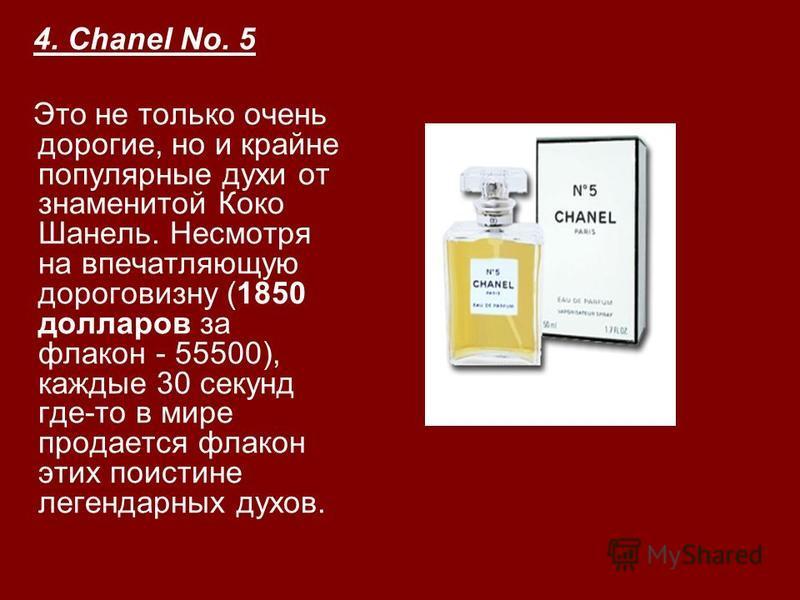4. Chanel No. 5 Это не только очень дорогие, но и крайне популярные духи от знаменитой Коко Шанель. Несмотря на впечатляющую дороговизну (1850 долларов за флакон - 55500), каждые 30 секунд где-то в мире продается флакон этих поистине легендарных духо