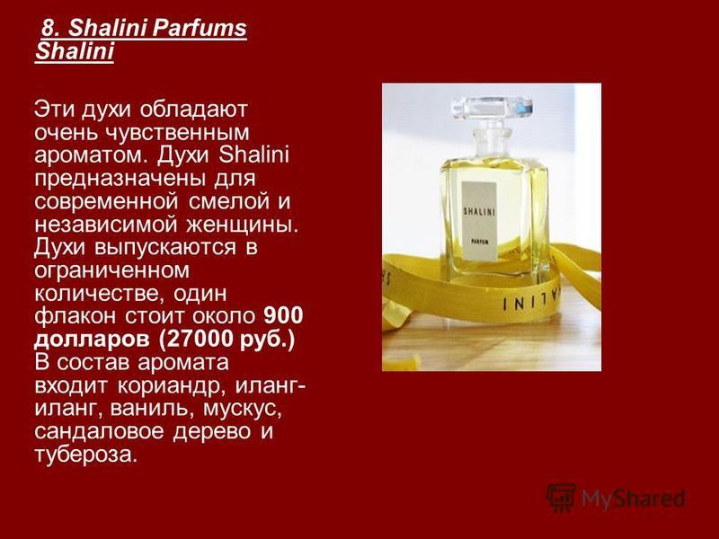 8. Shalini Parfums Shalini Эти духи обладают очень чувственным ароматом. Духи Shalini предназначены для современной смелой и независимой женщины. Духи выпускаются в ограниченном количестве, один флакон стоит около 900 долларов (27000 руб.) В состав а