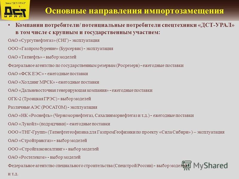 Основные направления импортозамещения Компании потребители/ потенциальные потребители спецтехники «ДСТ-УРАЛ» в том числе с крупным и государственным участием: ОАО «Сургутнефтегаз» (СНГ) - эксплуатация ООО «Газпром бурение» (Бурсервис) - эксплуатация