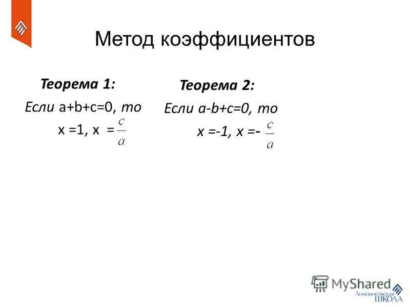 Метод коэффициентов Теорема 1: Если a+b+c=0, то x =1, x = Теорема 2: Если a-b+c=0, то x =-1, x = -