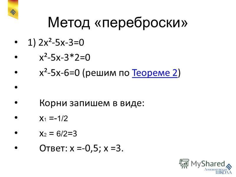 Метод «переброски» 1) 2x²-5x-3=0 x²-5x-3*2=0 x²-5x-6=0 (решим по Теореме 2)Теореме 2 Корни запишем в виде: x 1 = - 1/2 x 2 = 6/2 = 3 Ответ: x =-0,5; x =3.