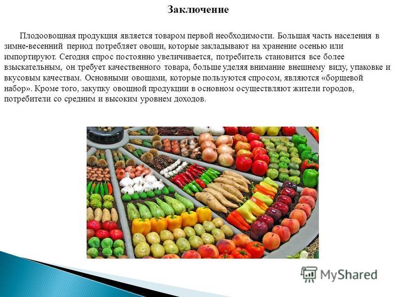 Плодоовощная продукция является товаром первой необходимости. Большая часть населения в зимне-весенний период потребляет овощи, которые закладывают на хранение осенью или импортируют. Сегодня спрос постоянно увеличивается, потребитель становится все