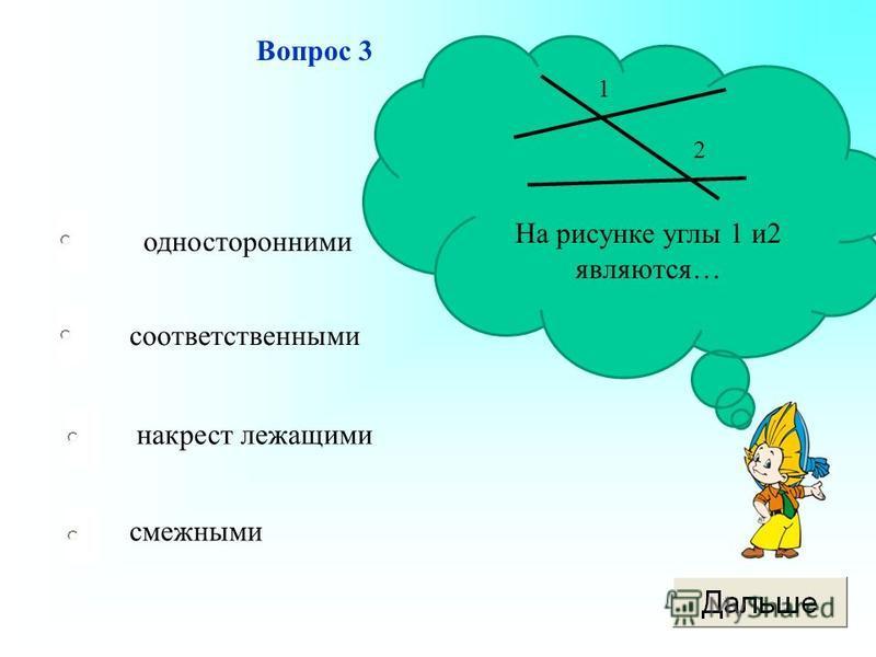 односторонними соответственными накрест лежащими смежными Вопрос 3 На рисунке углы 1 и 2 являются… 1 2