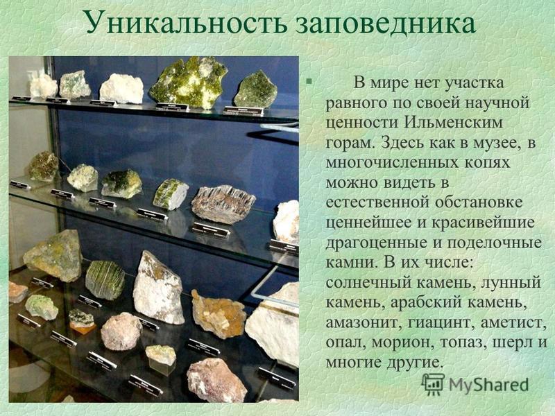 Уникальность заповедника § В мире нет участка равного по своей научной ценности Ильменским горам. Здесь как в музее, в многочисленных копях можно видеть в естественной обстановке ценнейшее и красивейшие драгоценные и поделочные камни. В их числе: сол