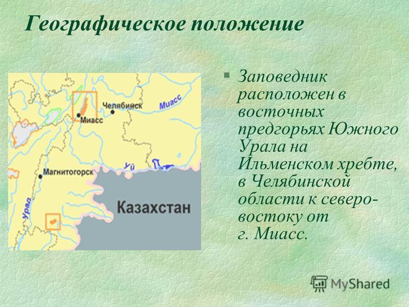 Географическое положение §Заповедник расположен в восточных предгорьях Южного Урала на Ильменском хребте, в Челябинской области к северо- востоку от г. Миасс.