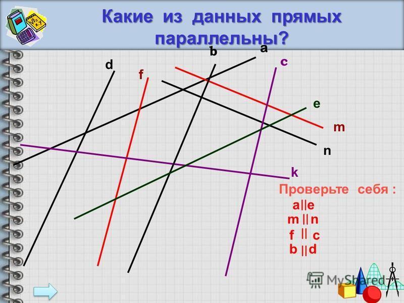 Проверьте себя накрест лежащие 1 и 3, 7 и 4 соответственные 5 и 4, 1 и 6, 2 и 3, 7 и 8 односторонние 7 и 3, 1 и 4 вертикальные 1 и 2, 5 и 7, 3 и 6, 4 и 8 смежные 1 и 5, 5 и 2, 2 и 7, 7 и 1 3 и 8, 8 и 6, 6 и 4, 4 и 3