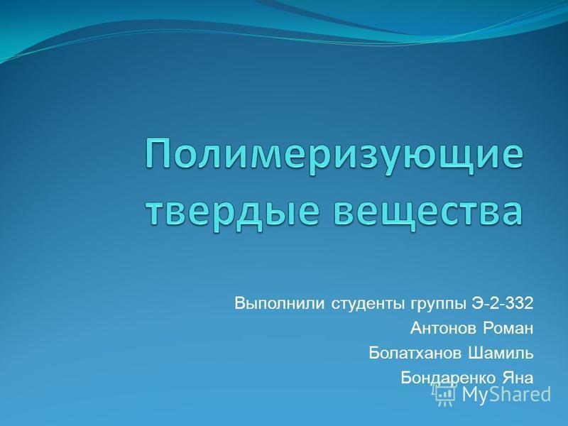 Выполнили студенты группы Э-2-332 Антонов Роман Болатханов Шамиль Бондаренко Яна