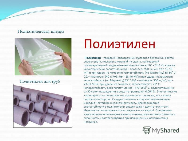 Полиэтилен Полиэтилен – твердый непрозрачный материал белого или светло- серого цвета, несколько жирный на ощупь, получаемый полимеризацией под давлением газа этилена H2C = CH2. Основные характеристики полиэтилена ВД – плотность 920 кг/м 3; σp = 10-1