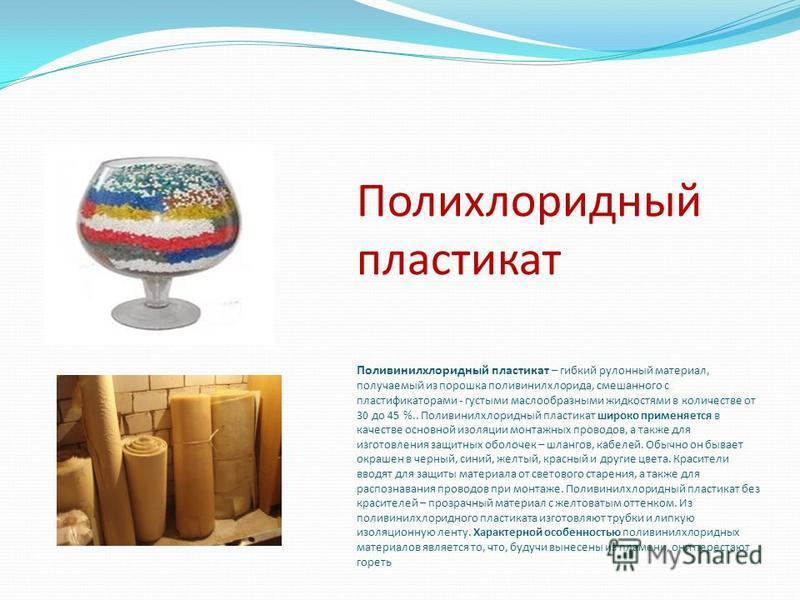 Полихлоридный пластикат Поливинилхлоридный пластикат – гибкий рулонный материал, получаемый из порошка поливинилхлорида, смешанного с пластификаторами - густыми маслообразными жидкостями в количестве от 30 до 45 %.. Поливинилхлоридный пластикат широк