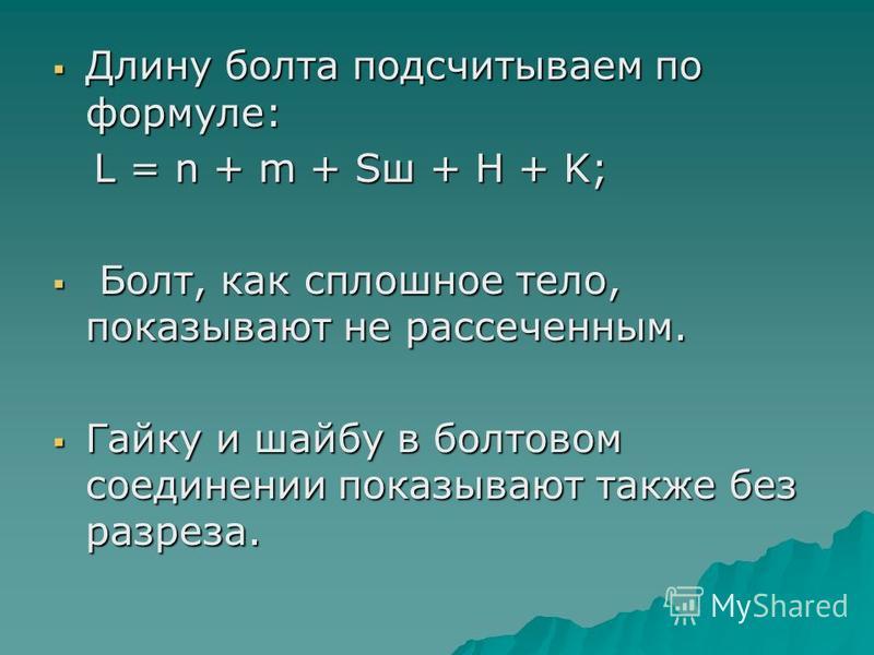 Длину болта подсчитываем по формуле: Длину болта подсчитываем по формуле: L = n + m + Sш + H + K; L = n + m + Sш + H + K; Болт, как сплошное тело, показывают не рассеченным. Болт, как сплошное тело, показывают не рассеченным. Гайку и шайбу в болтовом