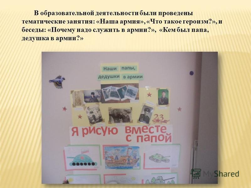В образовательной деятельности были проведены тематические занятия: «Наша армия», «Что такое героизм?», и беседы: «Почему надо служить в армии?», «Кем был папа, дедушка в армии?»