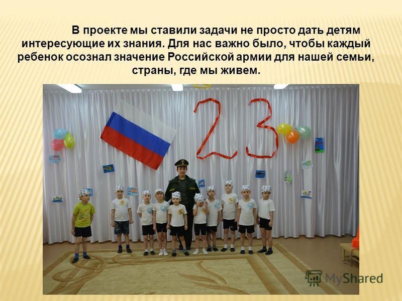 В проекте мы ставили задачи не просто дать детям интересующие их знания. Для нас важно было, чтобы каждый ребенок осознал значение Российской армии для нашей семьи, страны, где мы живем.