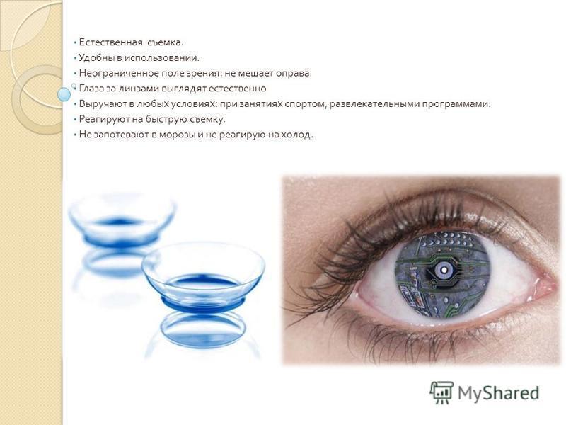 Естественная съемка. Удобны в использовании. Неограниченное поле зрения : не мешает оправа. Глаза за линзами выглядят естественно Выручают в любых условиях : при занятиях спортом, развлекательными программами. Реагируют на быструю съемку. Не запотева