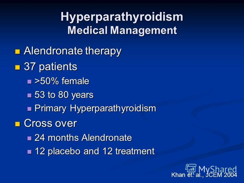 Hyperparathyroidism Medical Management Alendronate therapy Alendronate therapy 37 patients 37 patients >50% female >50% female 53 to 80 years 53 to 80 years Primary Hyperparathyroidism Primary Hyperparathyroidism Cross over Cross over 24 months Alend
