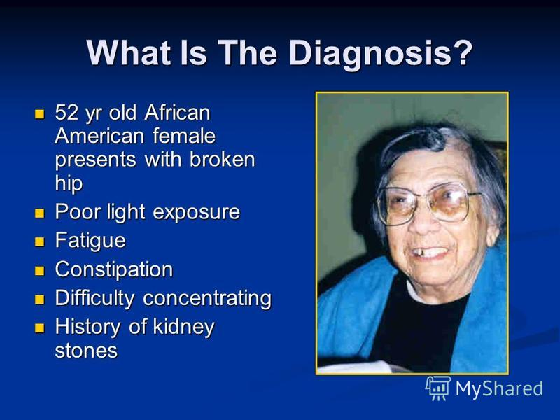 What Is The Diagnosis? 52 yr old African American female presents with broken hip 52 yr old African American female presents with broken hip Poor light exposure Poor light exposure Fatigue Fatigue Constipation Constipation Difficulty concentrating Di