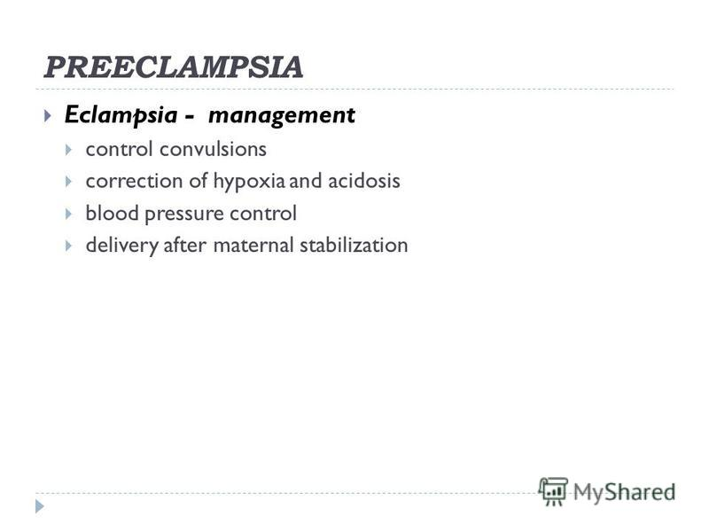 PREECLAMPSIA Eclampsia - management control convulsions correction of hypoxia and acidosis blood pressure control delivery after maternal stabilization
