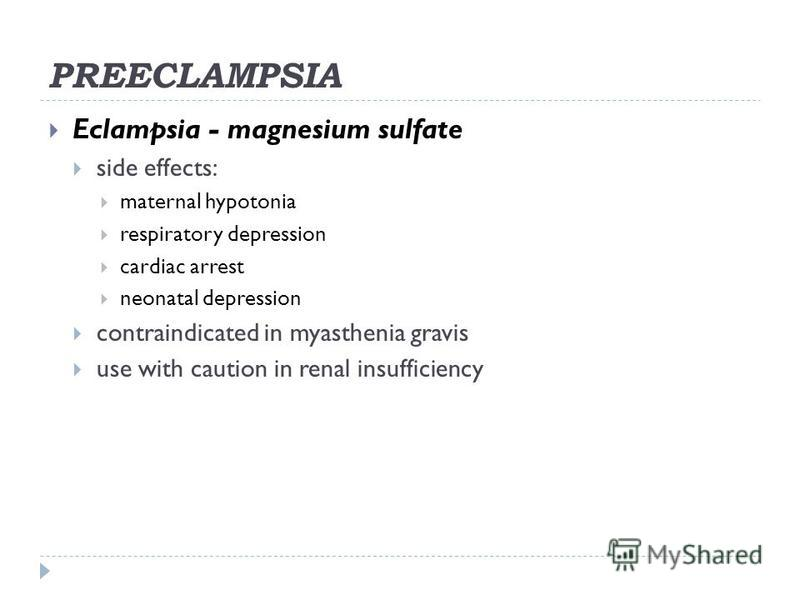 PREECLAMPSIA Eclampsia - magnesium sulfate side effects: maternal hypotonia respiratory depression cardiac arrest neonatal depression contraindicated in myasthenia gravis use with caution in renal insufficiency