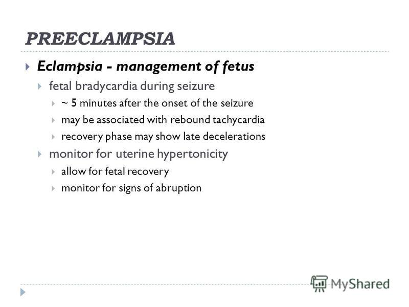 PREECLAMPSIA Eclampsia - management of fetus fetal bradycardia during seizure ~ 5 minutes after the onset of the seizure may be associated with rebound tachycardia recovery phase may show late decelerations monitor for uterine hypertonicity allow for