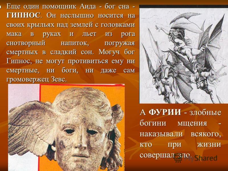 Еще один помощник Аида - бог сна - ГИПНОС. Он неслышно носится на своих крыльях над землей с головками мака в руках и льет из рога снотворный напиток, погружая смертных в сладкий сон. Могуч бог Гипнос, не могут противиться ему ни смертные, ни боги, н