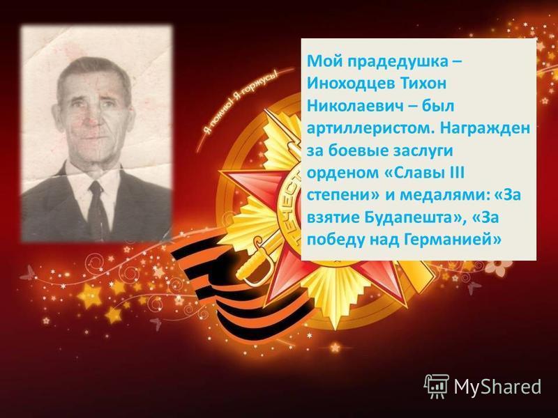 Мой прадедушка – Иноходцев Тихон Николаевич – был артиллеристом. Награжден за боевые заслуги орденом «Славы III степени» и медалями: «За взятие Будапешта», «За победу над Германией»