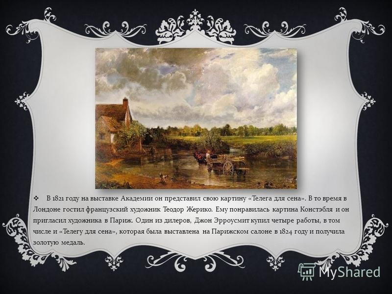 В 1821 году на выставке Академии он представил свою картину « Телега для сена ». В то время в Лондоне гостил французский художник Теодор Жерико. Ему понравилась картина Констэбля и он пригласил художника в Париж. Один из дилеров, Джон Эрроусмит купил