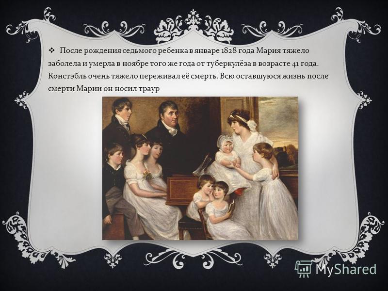 После рождения седьмого ребенка в январе 1828 года Мария тяжело заболела и умерла в ноябре того же года от туберкулёза в возрасте 41 года. Констэбль очень тяжело переживал её смерть. Всю оставшуюся жизнь после смерти Марии он носил траур