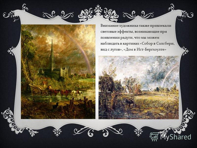 Внимание художника также привлекали световые эффекты, возникающие при появлении радуги, что мы можем наблюдать в картинах « Собор в Солсбери, вид с лугов », « Дом в Ист - Бергхоулте »