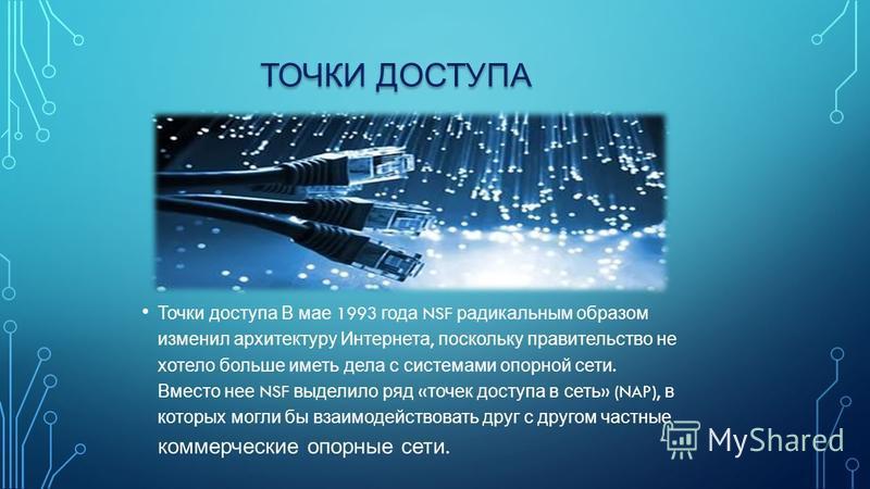 ТОЧКИ ДОСТУПА Точки доступа В мае 1993 года NSF радикальным образом изменил архитектуру Интернета, поскольку правительство не хотело больше иметь дела с системами опорной сети. Вместо нее NSF выделило ряд « точек доступа в сеть » (NAP), в которых мог