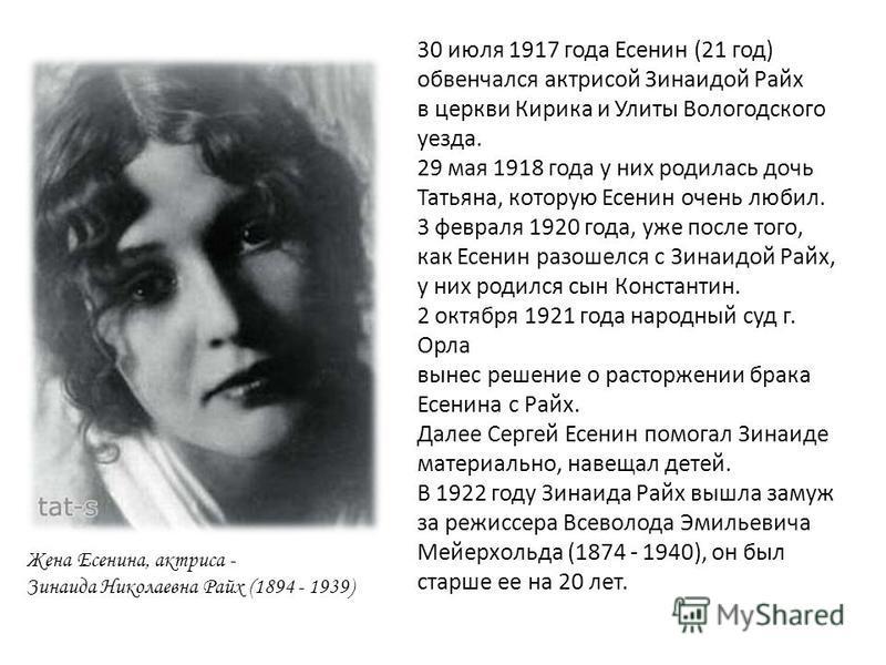 Жена Есенина, актриса - Зинаида Николаевна Райх (1894 - 1939) 30 июля 1917 года Есенин (21 год ) обвенчался актрисой Зинаидой Райх в церкви Кирика и Улиты Вологодского уезда. 29 мая 1918 года у них родилась дочь Татьяна, которую Есенин очень любил. 3