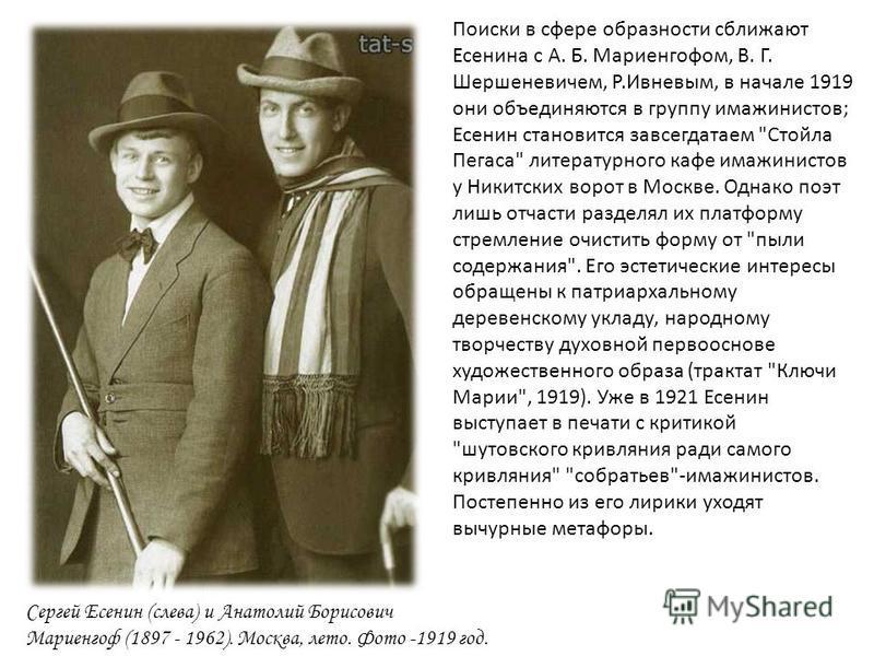 Поиски в сфере образности сближают Есенина с А. Б. Мариенгофом, В. Г. Шершеневичем, Р. Ивневым, в начале 1919 они объединяются в группу имажинистов ; Есенин становится завсегдатаем