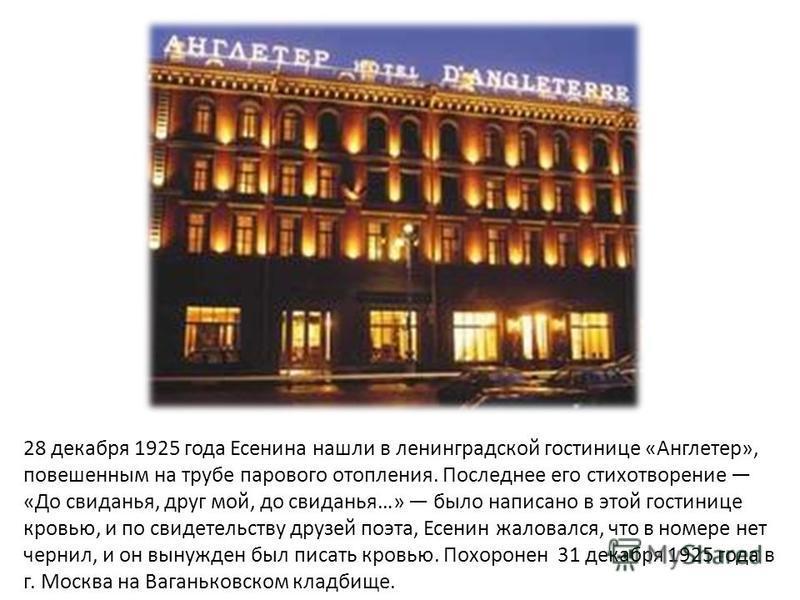 28 декабря 1925 года Есенина нашли в ленинградской гостинице « Англетер », повешенным на трубе парового отопления. Последнее его стихотворение « До свиданья, друг мой, до свиданья …» было написано в этой гостинице кровью, и по свидетельству друзей по