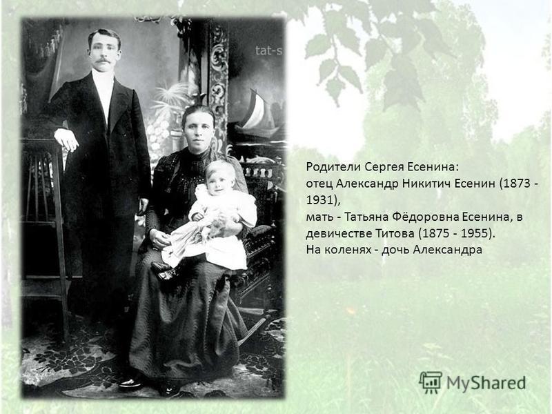 Родители Сергея Есенина : отец Александр Никитич Есенин (1873 - 1931), мать - Татьяна Фёдоровна Есенина, в девичестве Титова (1875 - 1955). На коленях - дочь Александра
