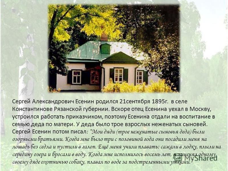 Сергей Александрович Есенин родился 21 сентября 1895 г. в селе Константинове Рязанской губернии. Вскоре отец Есенина уехал в Москву, устроился работать приказчиком, поэтому Есенина отдали на воспитание в семью деда по матери. У деда было трое взрослы