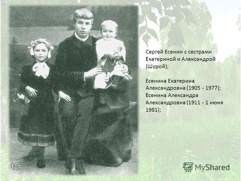 Сергей Есенин с сестрами Екатериной и Александрой ( Шурой ); Есенина Екатерина Александровна (1905 - 1977); Есенина Александра Александровна (1911 - 1 июня 1981);