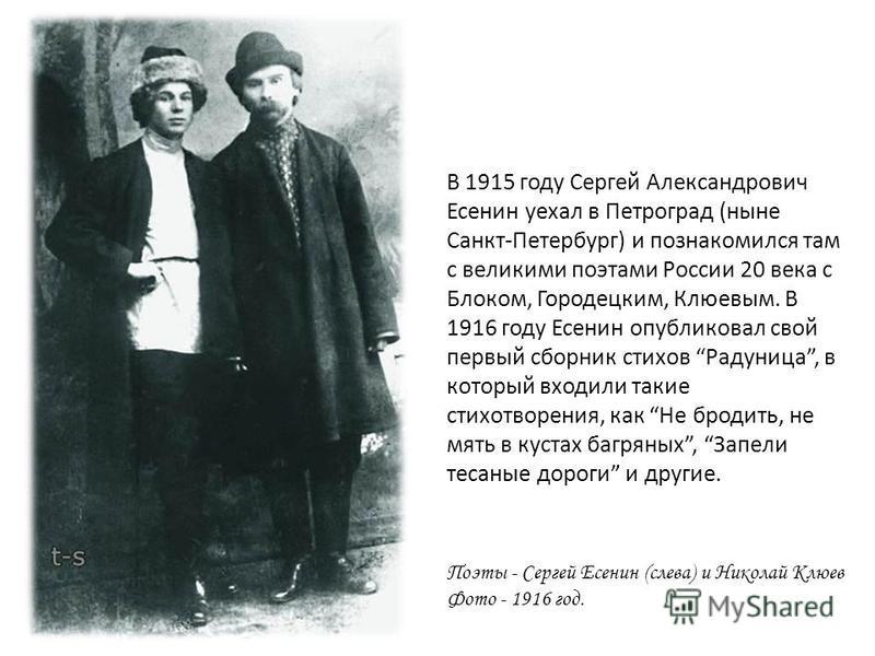 В 1915 году Сергей Александрович Есенин уехал в Петроград ( ныне Санкт - Петербург ) и познакомился там с великими поэтами России 20 века с Блоком, Городецким, Клюевым. В 1916 году Есенин опубликовал свой первый сборник стихов Радуница, в который вхо