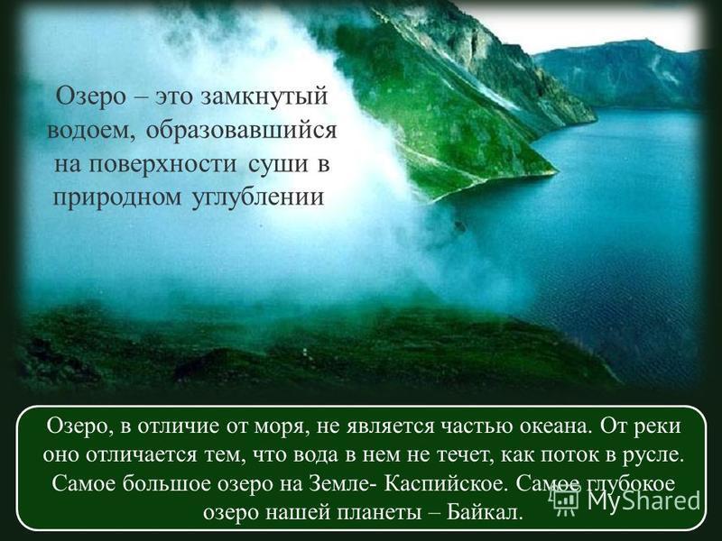 Озеро – это замкнутый водоем, образовавшийся на поверхности суши в природном углублении. Озеро, в отличие от моря, не является частью океана. От реки оно отличается тем, что вода в нем не течет, как поток в русле. Самое большое озеро на Земле- Каспий