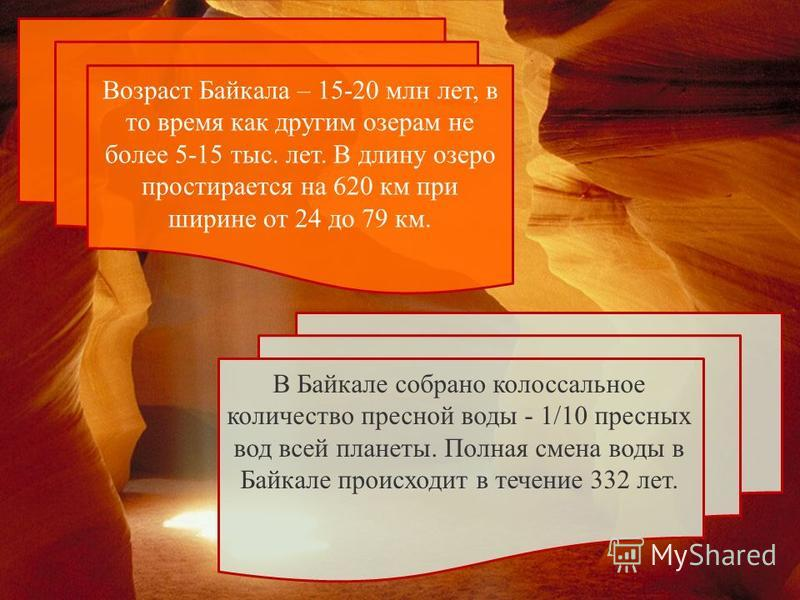 Возраст Байкала – 15-20 млн лет, в то время как другим озерам не более 5-15 тыс. лет. В длину озеро простирается на 620 км при ширине от 24 до 79 км. В Байкале собрано колоссальное количество пресной воды - 1/10 пресных вод всей планеты. Полная смена