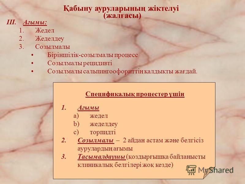 Қабыну ауруларының жіктелуі (жалғасы) III.Ағымы: 1.Жедел 2.Жеделдеу 3.Созылмалы Біріншілік-созылмалы процесс Созылмалы рецидивті Созылмалы сальпингоофориттің қалдықты жағдай. Спецификалық процестер үшін 1.Ағымы a)жедел b)жеделдеу c)торпидті 2.Созылма