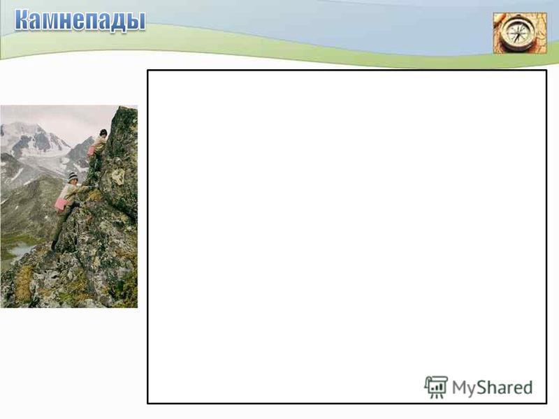 Путешествуя в горах, надо быть готовым, что в отдельных районах возможны камнепады (падение обломков горных пород). Такие места необходимо обходить, при этом учитывать, что вероятность камнепада возрастает, когда под действием солнечных лучей начинаю
