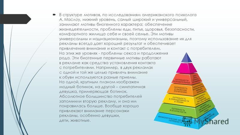 В структуре мотивов, по исследованиям американского психолога А. Маслоу, нижний уровень, самый широкий и универсальный, занимают мотивы биогенного характера: обеспечение жизнедеятельности, проблемы еды, питья, здоровья, безопасности, комфортного жили