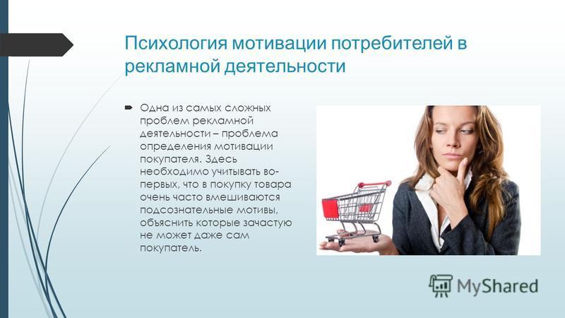 Психология мотивации потребителей в рекламной деятельности Одна из самых сложных проблем рекламной деятельности – проблема определения мотивации покупателя. Здесь необходимо учитывать во- первых, что в покупку товара очень часто вмешиваются подсознат