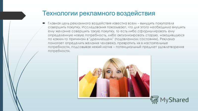 Технологии рекламного воздействия Главная цель рекламного воздействия известна всем – вынудить покупателя совершить покупку. Исследования показывают, что для этого необходимо внушить ему желание совершить такую покупку, то есть либо сформулировать ем