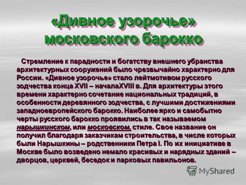 « Дивное узорочье» московского барокко Стремление к парадности и богатству внешнего убранства архитектурных сооружений было чрезвычайно характерно для России. «Дивное узорочье» стало лейтмотивом русского зодчества конца XVII – началаXVIII в. Для архи