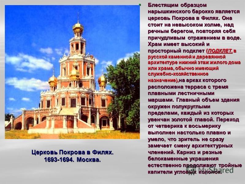 Церковь Покрова в Филях. 1693-1694. Москва. Блестящим образцом нарышкинского барокко является церковь Покрова в Филях. Она стоит на невысоком холме, над речным берегом, повторяя себя причудливым отражением в воде. Храм имеет высокий и просторный подк