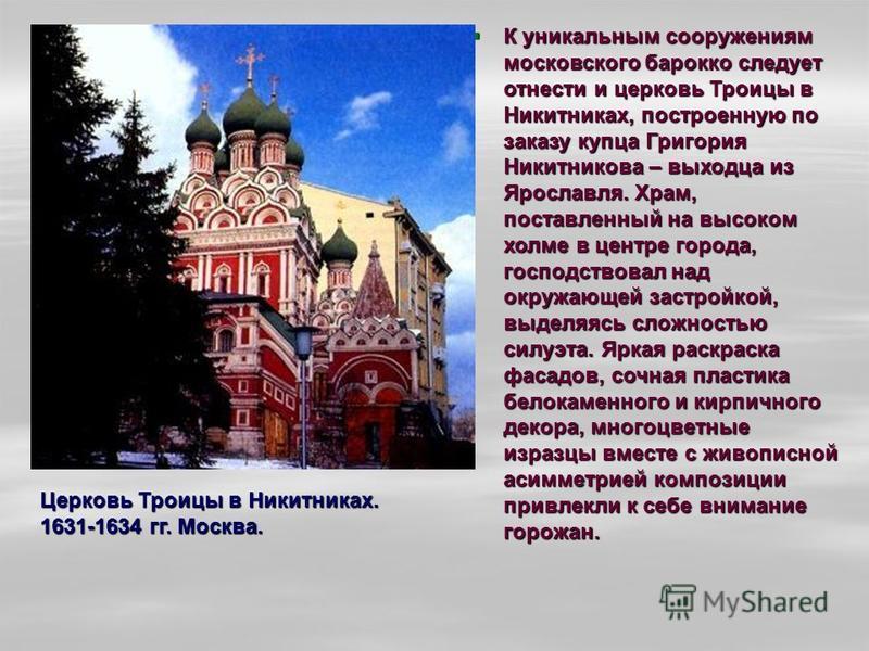 К уникальным сооружениям московского барокко следует отнести и церковь Троицы в Никитниках, построенную по заказу купца Григория Никитникова – выходца из Ярославля. Храм, поставленный на высоком холме в центре города, господствовал над окружающей зас