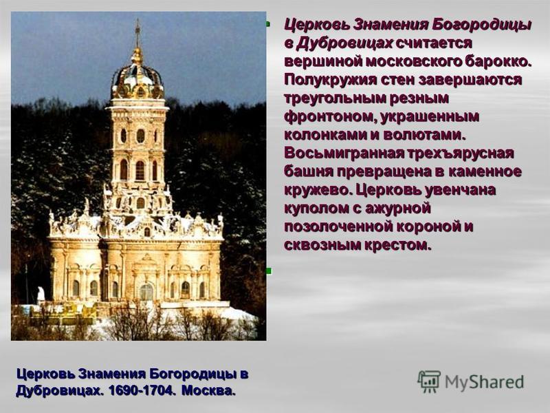 Церковь Знамения Богородицы в Дубровицах считается вершиной московского барокко. Полукружия стен завершаются треугольным резным фронтоном, украшенным колонками и волютами. Восьмигранная трехъярусная башня превращена в каменное кружево. Церковь увенча